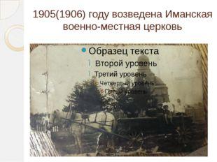 1905(1906) году возведена Иманская военно-местная церковь