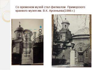 Со временем музей стал филиалом Приморского краевого музея им. В.К. Арсеньева