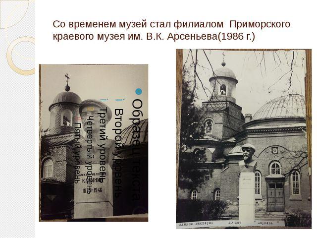 Со временем музей стал филиалом Приморского краевого музея им. В.К. Арсеньева...