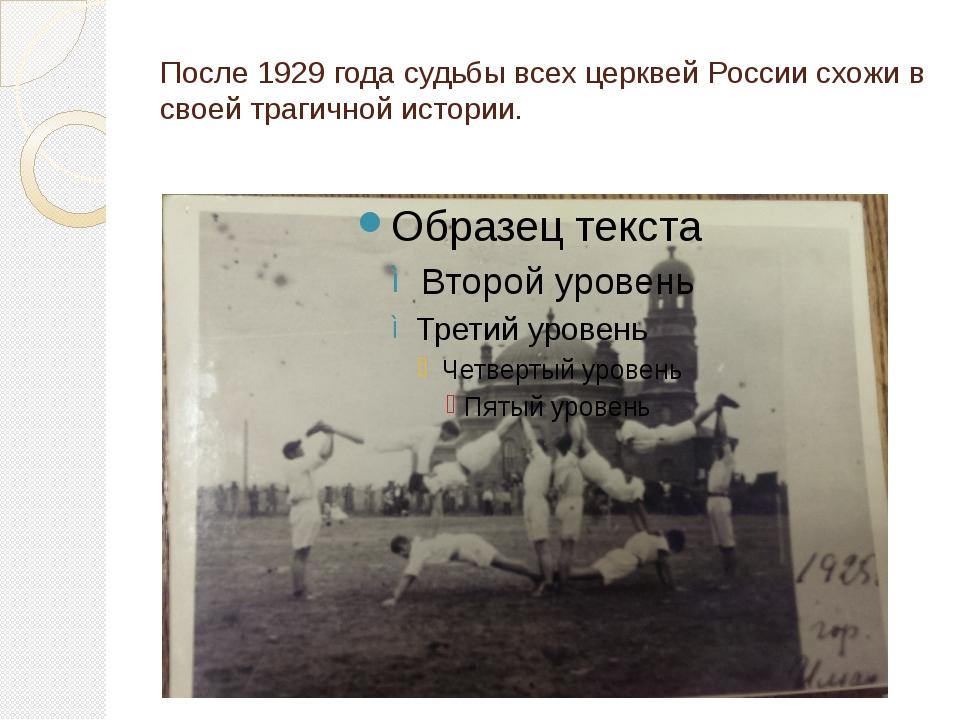После 1929 года судьбы всех церквей России схожи в своей трагичной истории.