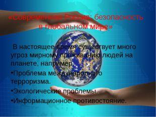 «Современная Россия: безопасность в глобальном мире» В настоящее время сущес