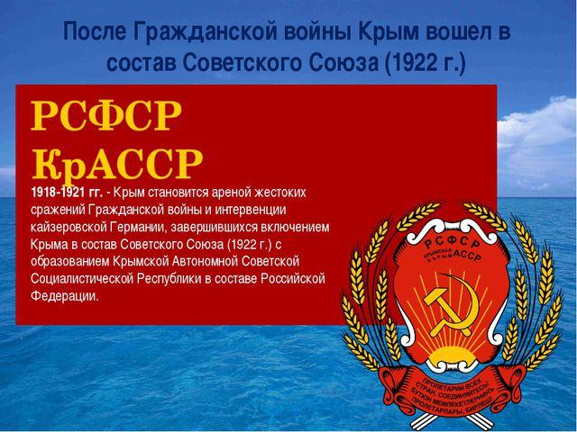 После Гражданской войны Крым вошел в состав Советского Союза (1922 г.) 1918-1...