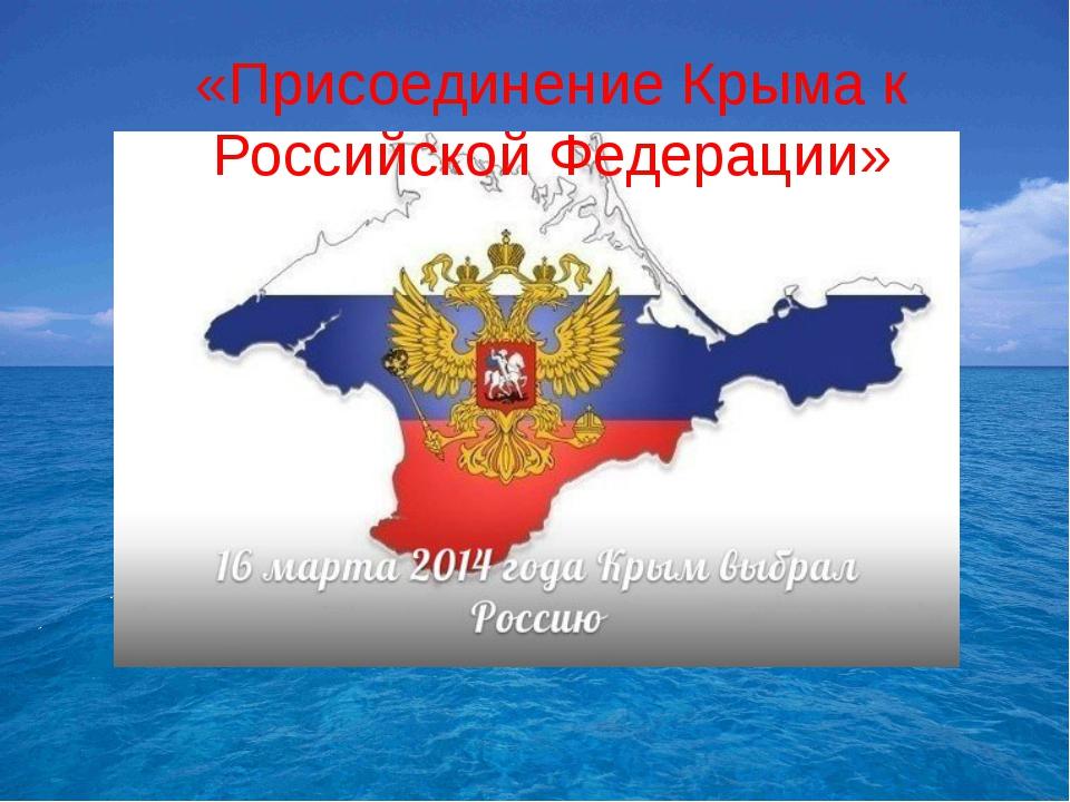 «Присоединение Крыма к Российской Федерации»