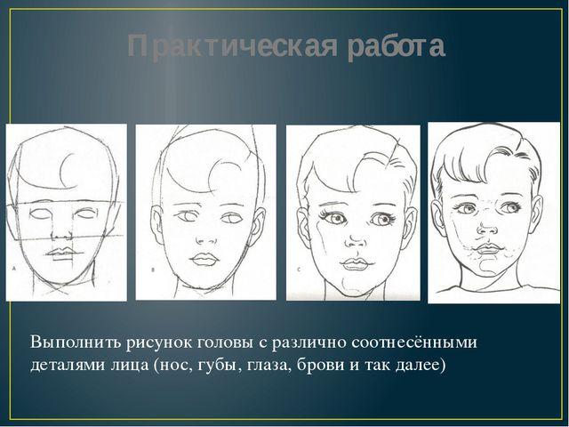 Практическая работа Выполнить рисунок головы с различно соотнесёнными деталям...