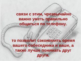 В связи с этим, чрезвычайно важно уметь правильно общаться по телефону. Это п