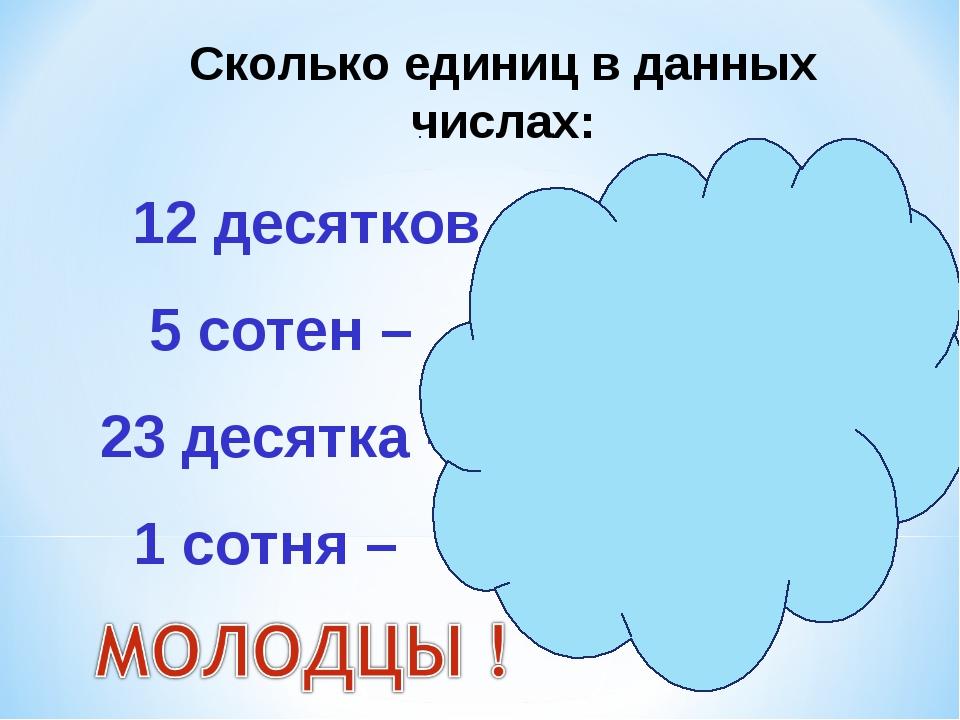 Сколько единиц в данных числах: 12 десятков – 120 единиц 5 сотен – 500 единиц...