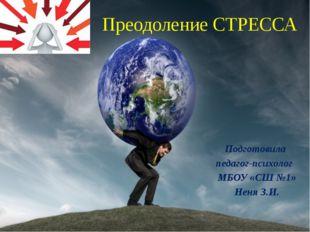 Преодоление СТРЕССА Подготовила педагог-психолог МБОУ «СШ №1» Неня З.И.