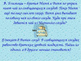 9. Близнецы – братья Митя и Витя по утрам пьют чай из сообщающихся сосудов.