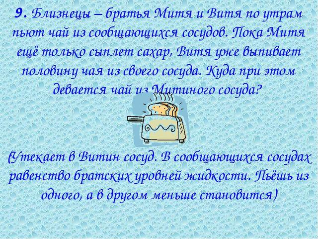 9. Близнецы – братья Митя и Витя по утрам пьют чай из сообщающихся сосудов....