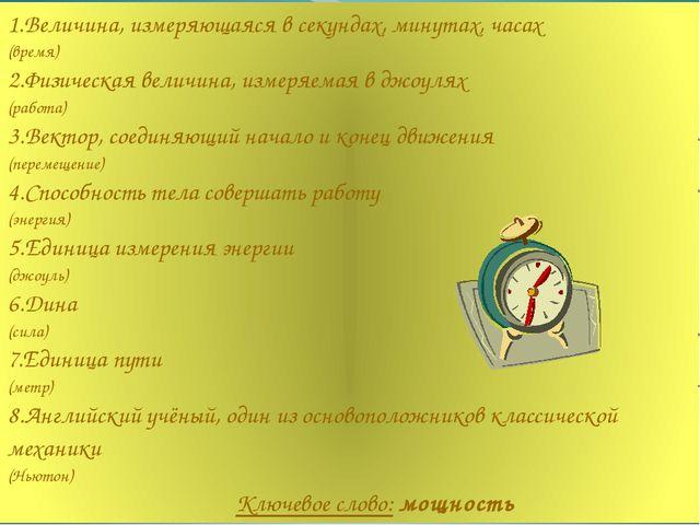 1.Величина, измеряющаяся в секундах, минутах, часах (время) 2.Физическая вел...