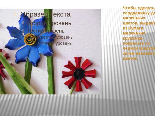 Чтобы сделать сердцевинку для маленьких цветов, вырвите из бумаги маленькие к...