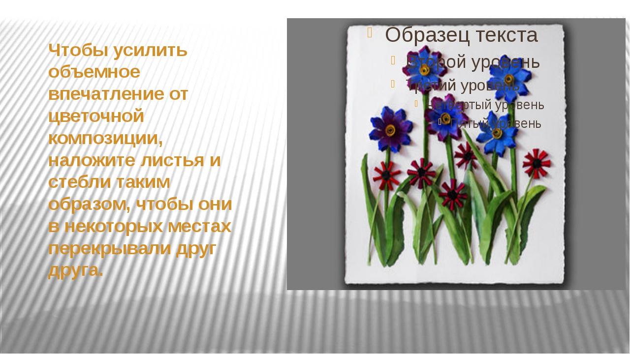 Чтобы усилить объемное впечатление от цветочной композиции, наложите листья и...