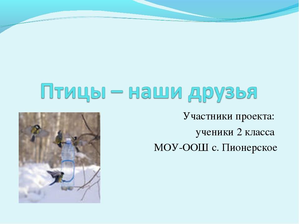 Участники проекта: ученики 2 класса МОУ-ООШ с. Пионерское