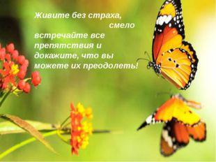 Живите без страха, смело встречайте все препятствия и докажите, что вы можете