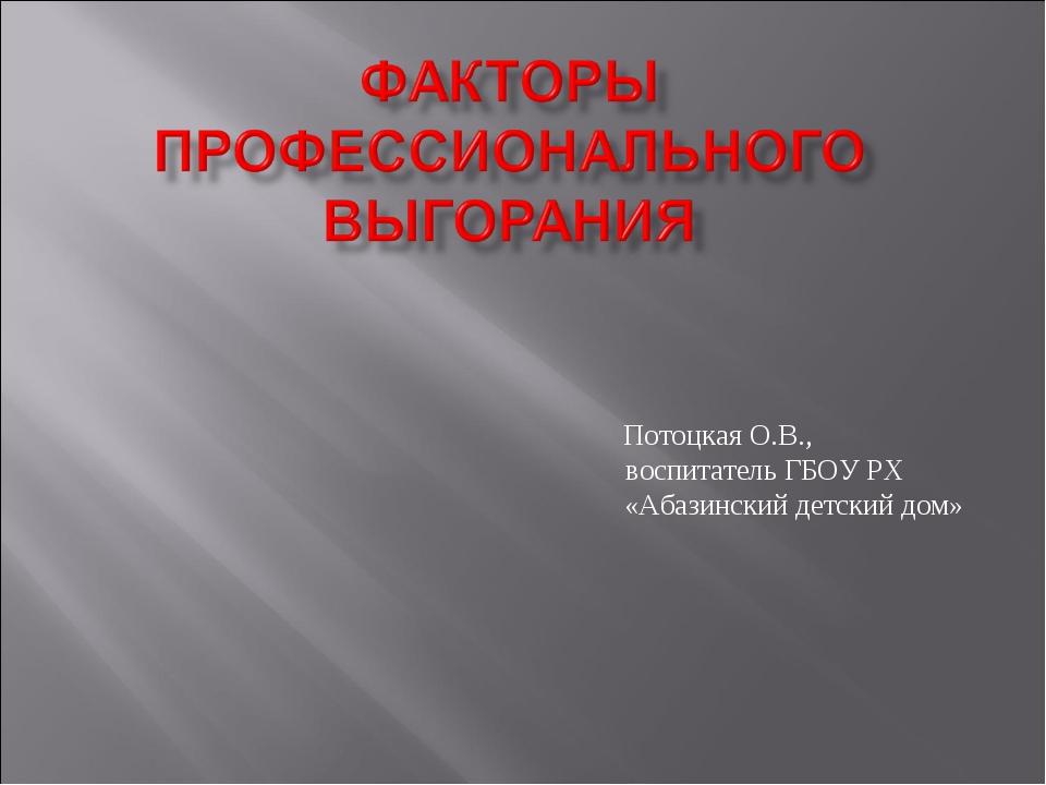 Потоцкая О.В., воспитатель ГБОУ РХ «Абазинский детский дом»
