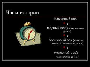 Часы истории Каменный век ↓ медный век(3 -4 тысячелетия до н.э.) ↓ бронзовый