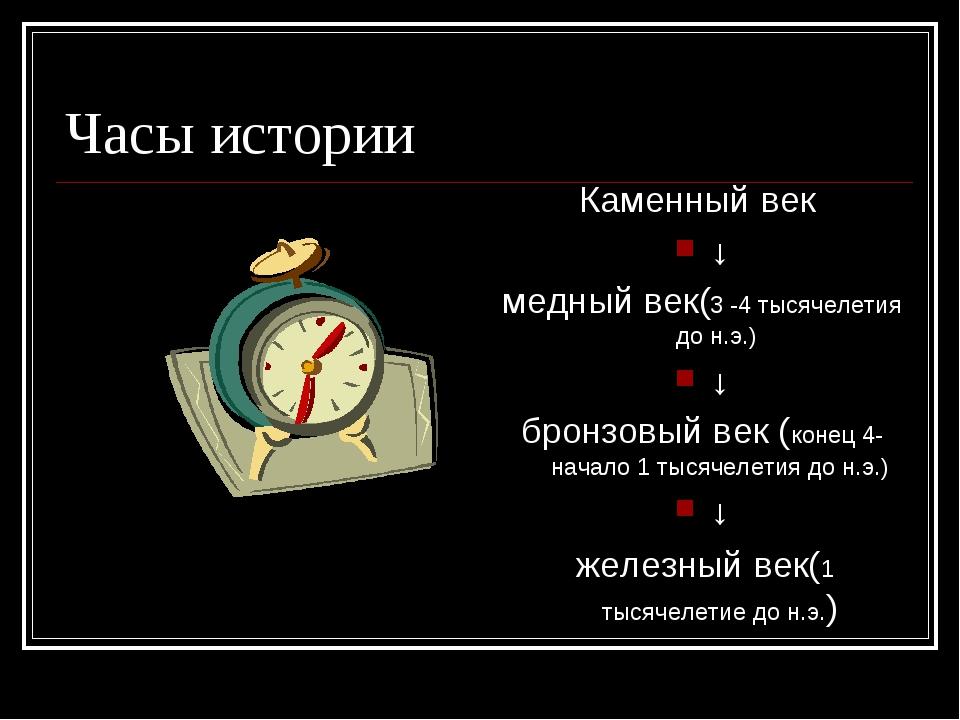 Часы истории Каменный век ↓ медный век(3 -4 тысячелетия до н.э.) ↓ бронзовый...