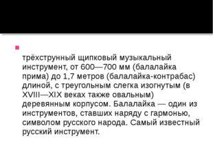 Балала́йка — русский народный трёхструнный щипковый музыкальный инструмент, о