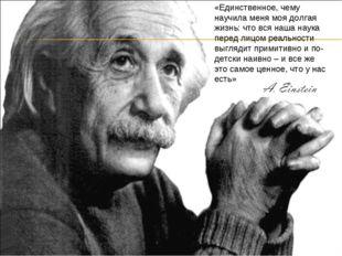 «Единственное, чему научила меня моя долгая жизнь: что вся наша наука перед л