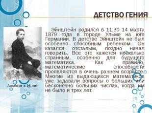 Эйнштейн родился в 11:30 14 марта 1879 года в городе Ульме на юге Германии.