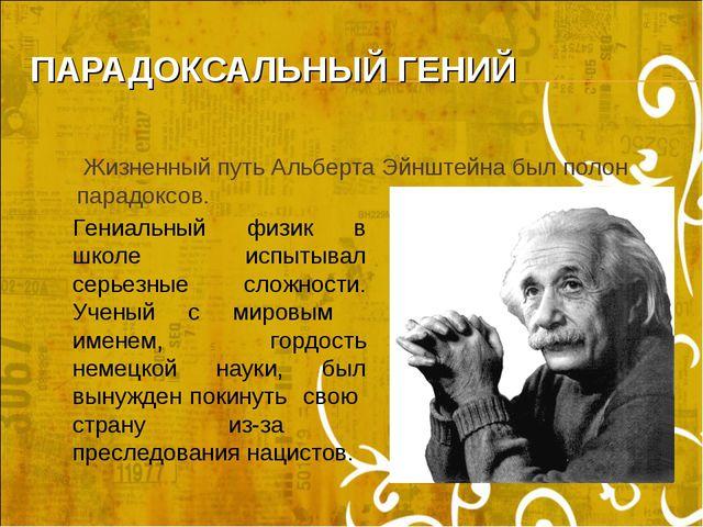 ПАРАДОКСАЛЬНЫЙ ГЕНИЙ Жизненный путь Альберта Эйнштейна был полон парадоксов....