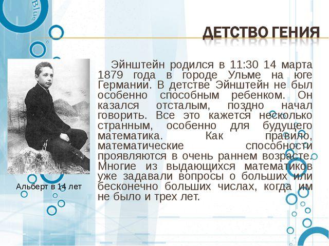 Эйнштейн родился в 11:30 14 марта 1879 года в городе Ульме на юге Германии....
