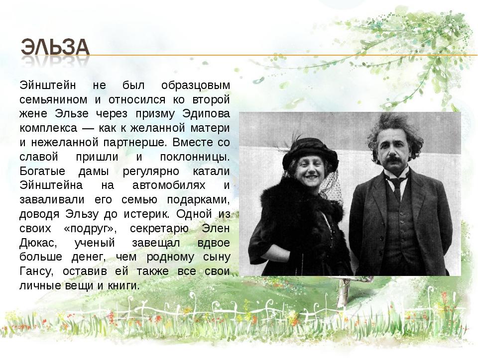 Эйнштейн не был образцовым семьянином и относился ко второй жене Эльзе через...
