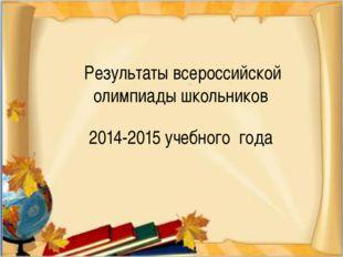 Результаты всероссийской олимпиады школьников 2014-2015 учебного года