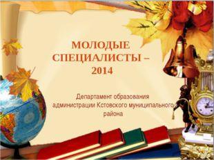 МОЛОДЫЕ СПЕЦИАЛИСТЫ – 2014 Департамент образования администрации Кстовского м