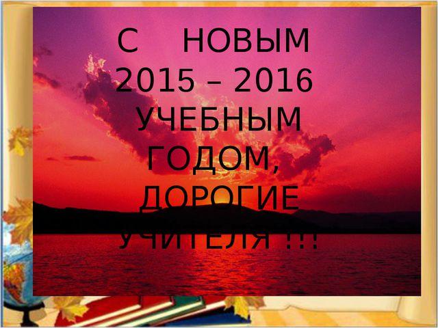 С НОВЫМ 2015 – 2016 УЧЕБНЫМ ГОДОМ, ДОРОГИЕ УЧИТЕЛЯ !!!