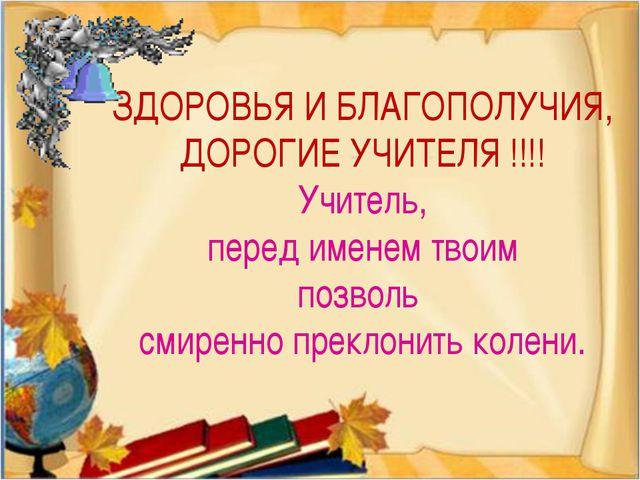 ЗДОРОВЬЯ И БЛАГОПОЛУЧИЯ, ДОРОГИЕ УЧИТЕЛЯ !!!! Учитель, перед именем твоим по...