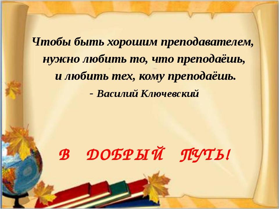 Чтобы быть хорошим преподавателем, нужно любить то, что преподаёшь, и любить...