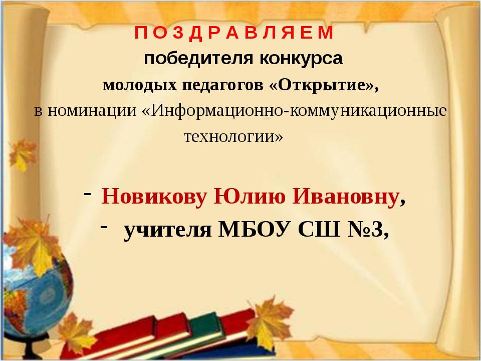 Новикову Юлию Ивановну, учителя МБОУ СШ №3, П О З Д Р А В Л Я Е М победителя...