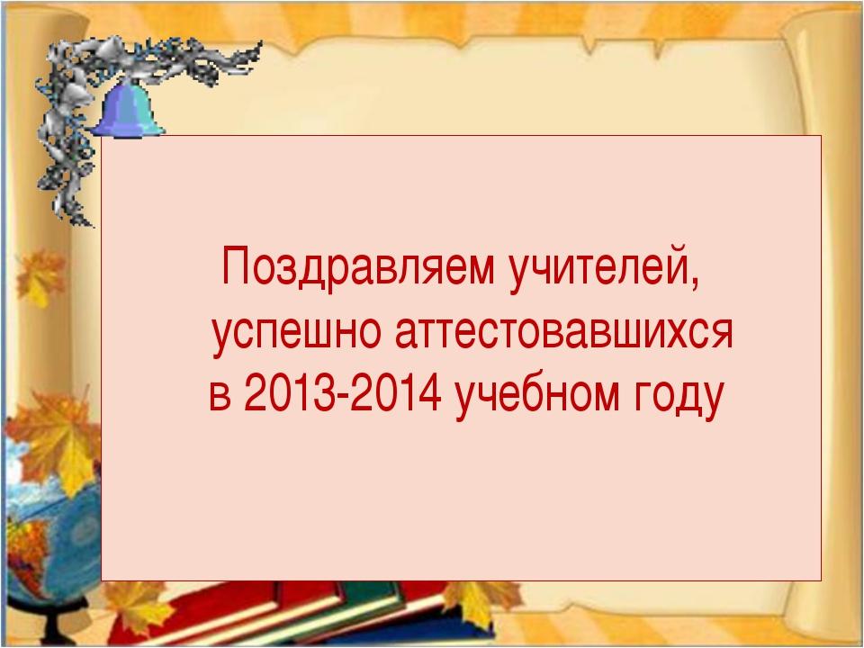 Поздравляем учителей, успешно аттестовавшихся в 2013-2014 учебном году