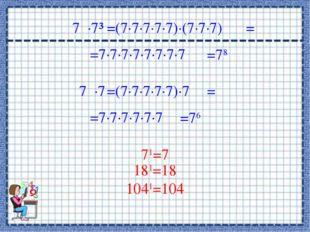 7∙7³ =(7∙7∙7∙7∙7)∙(7∙7∙7) =7∙7∙7∙7∙7∙7∙7∙7 = =78 7∙7 =(7∙7∙7∙7∙7)∙7 =7∙7∙7∙