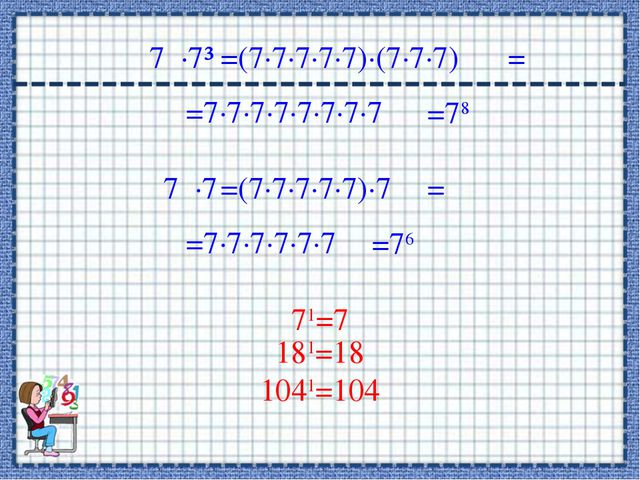 7∙7³ =(7∙7∙7∙7∙7)∙(7∙7∙7) =7∙7∙7∙7∙7∙7∙7∙7 = =78 7∙7 =(7∙7∙7∙7∙7)∙7 =7∙7∙7∙...