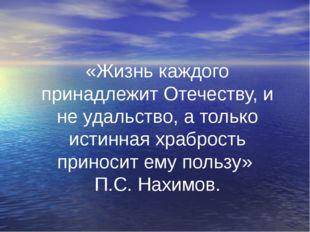 «Жизнь каждого принадлежит Отечеству, и не удальство, а только истинная храбр