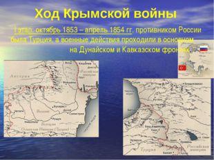 Ход Крымской войны I этап: октябрь 1853 – апрель 1854 гг. противником России