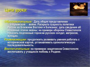 Цели урока: Образовательные: Дать общее представление о Крымской войне. Раскр
