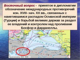 Восточный вопрос - принятое в дипломатии обозначение международных противореч