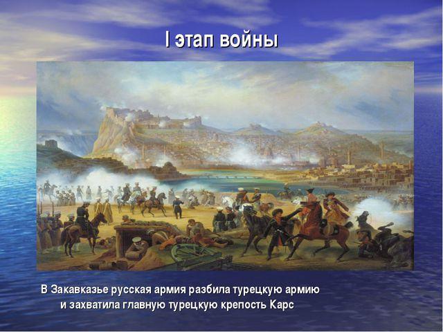 I этап войны В Закавказье русская армия разбила турецкую армию и захватила гл...