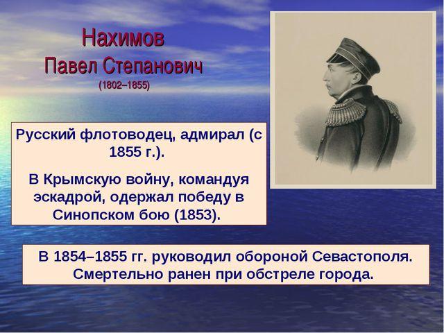 Нахимов Павел Степанович (1802–1855) Русский флотоводец, адмирал (с 1855г.)....