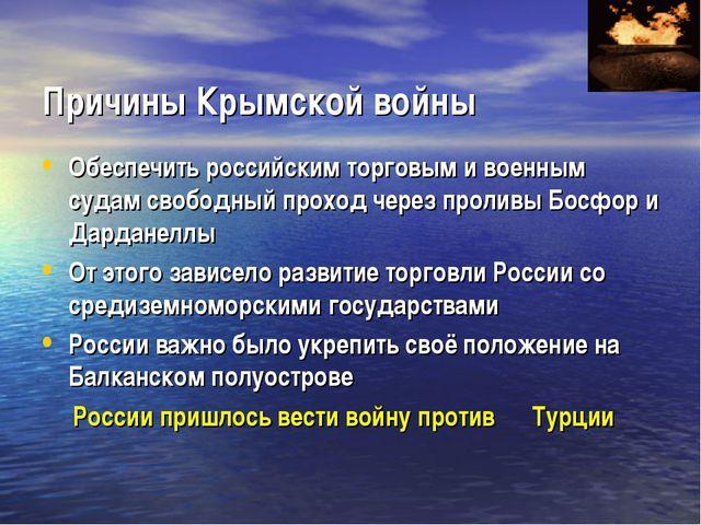 Причины Крымской войны Обеспечить российским торговым и военным судам свобод...