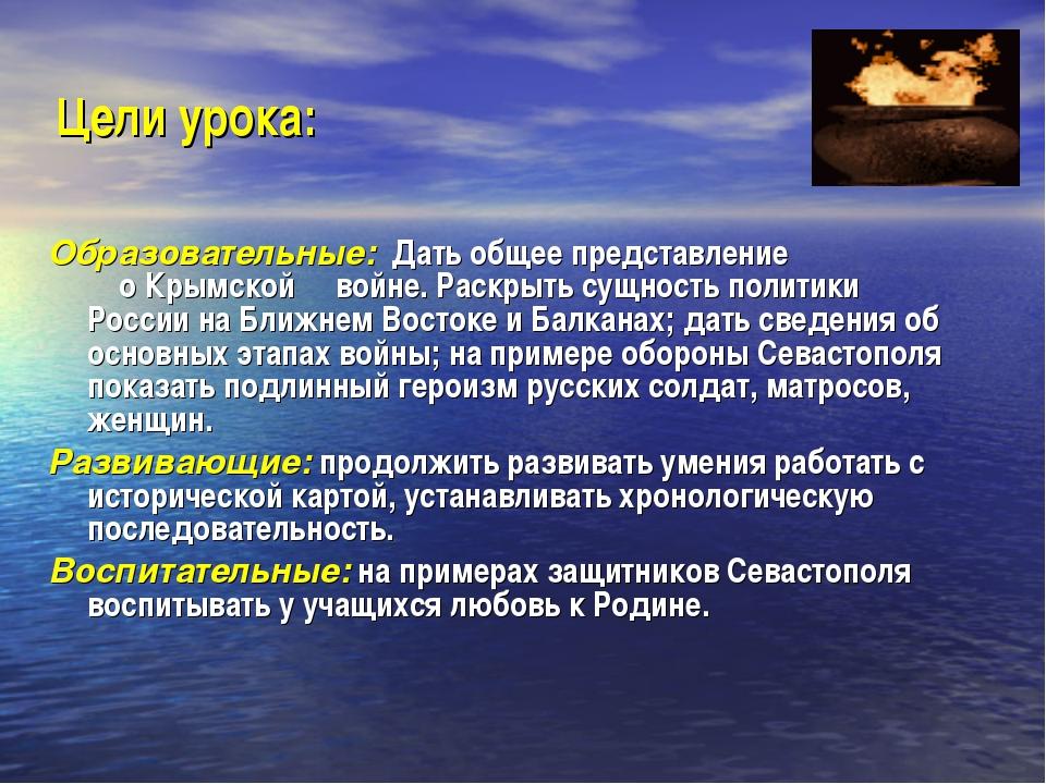 Цели урока: Образовательные: Дать общее представление о Крымской войне. Раскр...