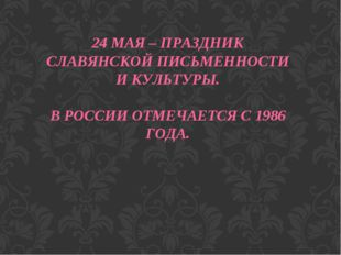 24 МАЯ – ПРАЗДНИК СЛАВЯНСКОЙ ПИСЬМЕННОСТИ И КУЛЬТУРЫ. В РОССИИ ОТМЕЧАЕТСЯ С 1