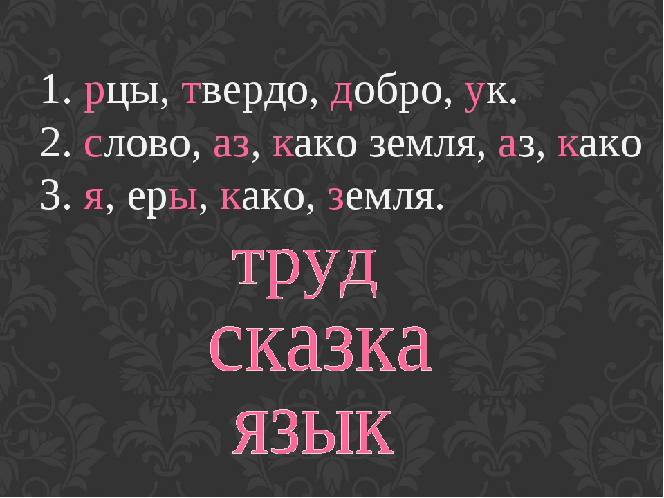 1. рцы, твердо, добро, ук. 2.слово, аз, како земля, аз, како 3.я, еры, како...