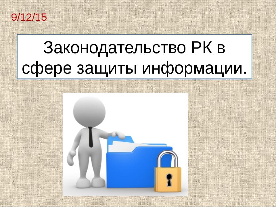 Законодательство РК в сфере защиты информации.