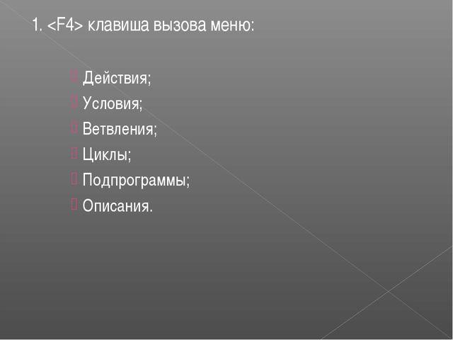 1.  клавиша вызова меню: Действия; Условия; Ветвления; Циклы; Подпрограммы; О...