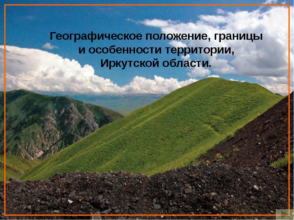 . Географическое положение, границы и особенности территории, Иркутской обла...