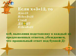 Если х+3=12, то А)х=15 В)3х+3=15 С)х=8 Д)3х=27 Е)2х+6=21 х=9, выполняя подста